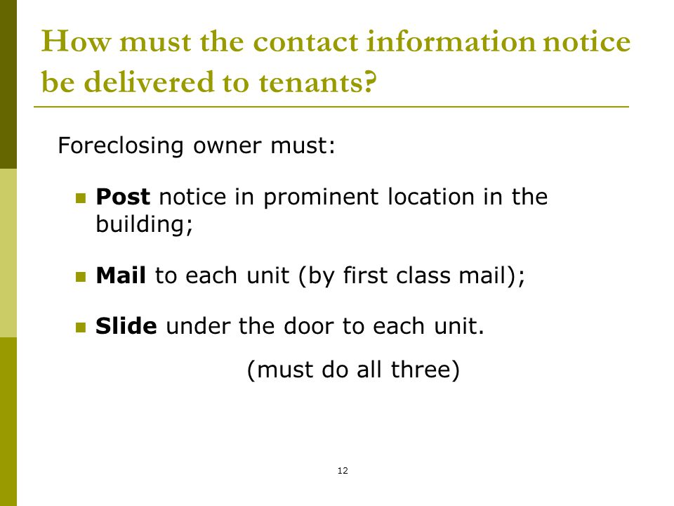 12 How must the contact information notice be delivered to tenants? Foreclosing owner must: Post notice in prominent location in the building; Mail to