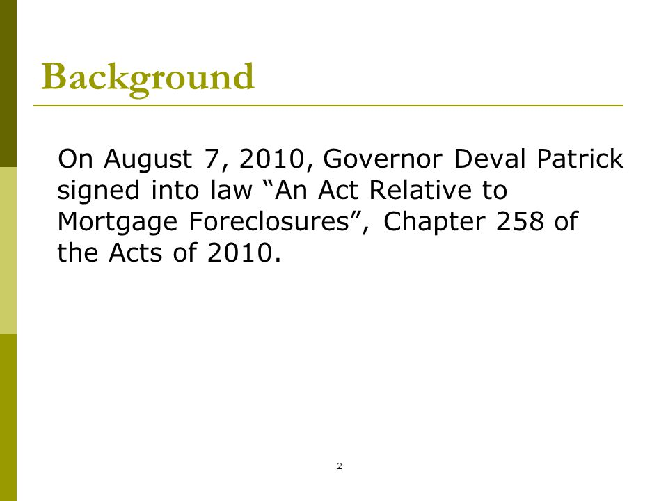 """2 Background On August 7, 2010, Governor Deval Patrick signed into law """"An Act Relative to Mortgage Foreclosures"""", Chapter 258 of the Acts of 2010."""