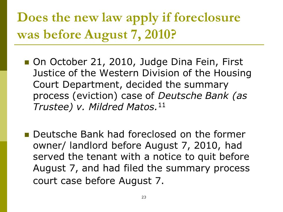 23 Does the new law apply if foreclosure was before August 7, 2010? On October 21, 2010, Judge Dina Fein, First Justice of the Western Division of the