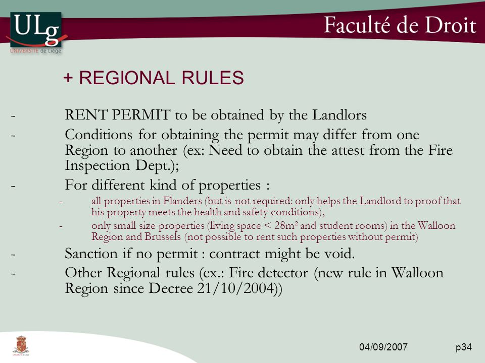 04/09/2007 p34 + REGIONAL RULES -RENT PERMIT to be obtained by the Landlors -Conditions for obtaining the permit may differ from one Region to another (ex: Need to obtain the attest from the Fire Inspection Dept.); -For different kind of properties : -all properties in Flanders (but is not required: only helps the Landlord to proof that his property meets the health and safety conditions), -only small size properties (living space < 28m² and student rooms) in the Walloon Region and Brussels (not possible to rent such properties without permit) -Sanction if no permit : contract might be void.