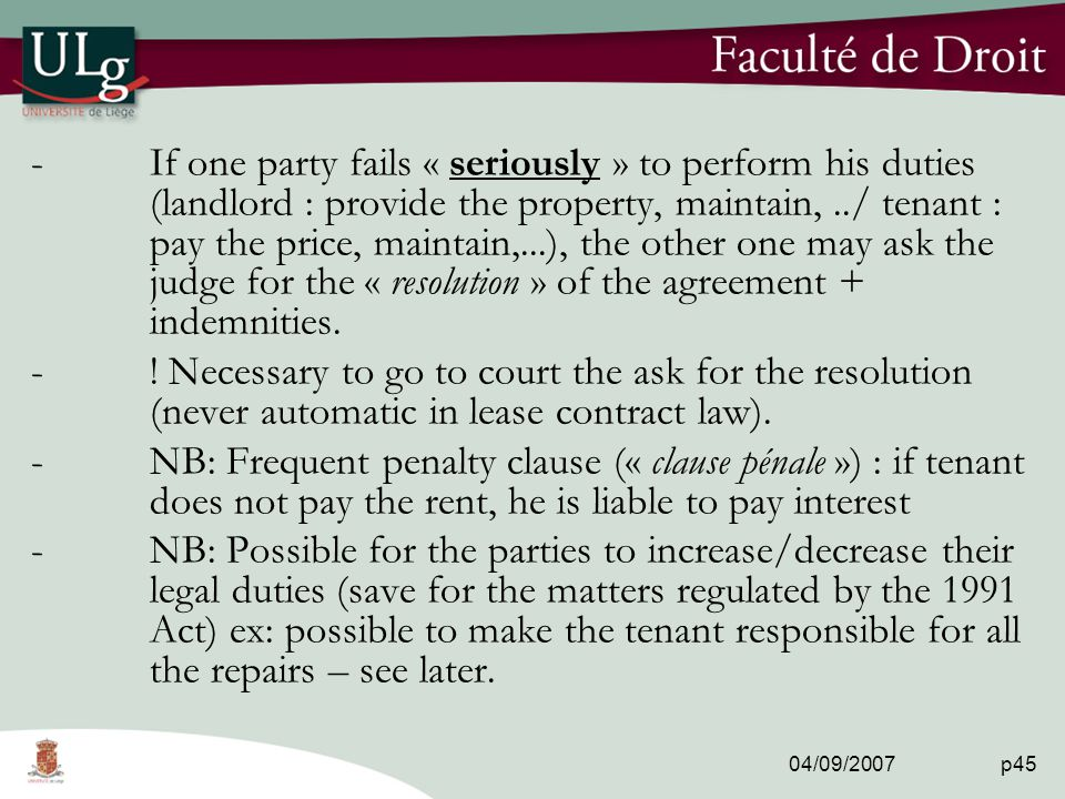 04/09/2007 p45 -If one party fails « seriously » to perform his duties (landlord : provide the property, maintain,../ tenant : pay the price, maintain,...), the other one may ask the judge for the « resolution » of the agreement + indemnities.