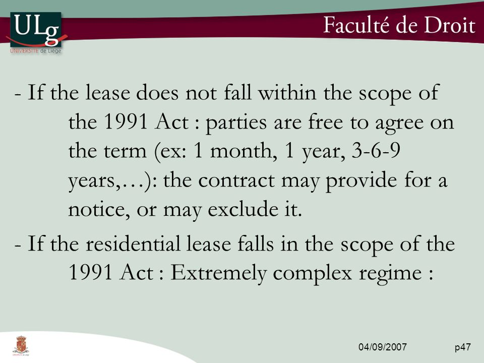 04/09/2007 p47 - If the lease does not fall within the scope of the 1991 Act : parties are free to agree on the term (ex: 1 month, 1 year, 3-6-9 years,…): the contract may provide for a notice, or may exclude it.
