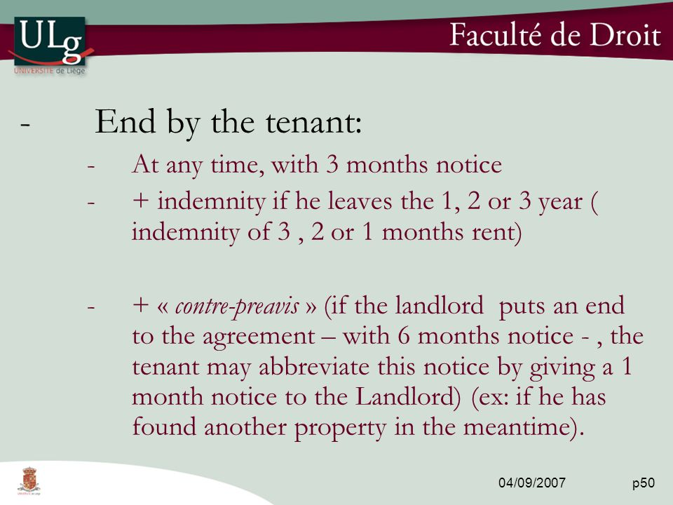 04/09/2007 p50 -End by the tenant: -At any time, with 3 months notice -+ indemnity if he leaves the 1, 2 or 3 year ( indemnity of 3, 2 or 1 months rent) -+ « contre-preavis » (if the landlord puts an end to the agreement – with 6 months notice -, the tenant may abbreviate this notice by giving a 1 month notice to the Landlord) (ex: if he has found another property in the meantime).