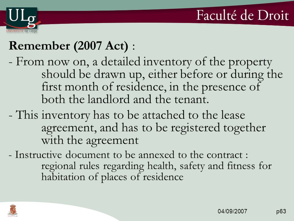 04/09/2007 p63 Remember (2007 Act) : - From now on, a detailed inventory of the property should be drawn up, either before or during the first month of residence, in the presence of both the landlord and the tenant.