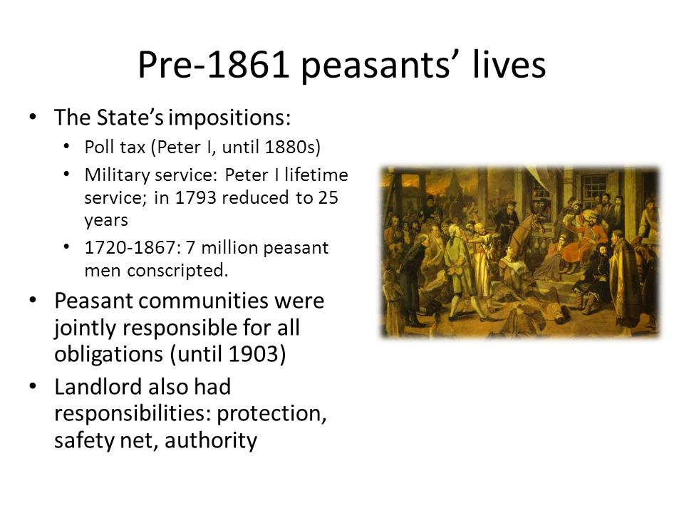 Pre-1861 peasants' lives The State's impositions: Poll tax (Peter I, until 1880s) Military service: Peter I lifetime service; in 1793 reduced to 25 years 1720-1867: 7 million peasant men conscripted.