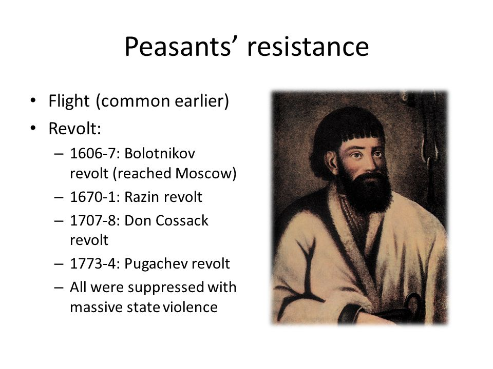 Peasants' resistance Flight (common earlier) Revolt: – 1606-7: Bolotnikov revolt (reached Moscow) – 1670-1: Razin revolt – 1707-8: Don Cossack revolt – 1773-4: Pugachev revolt – All were suppressed with massive state violence