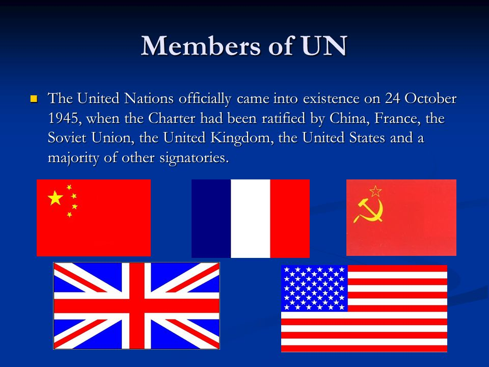 Members of UN The United Nations officially came into existence on 24 October 1945, when the Charter had been ratified by China, France, the Soviet Union, the United Kingdom, the United States and a majority of other signatories.