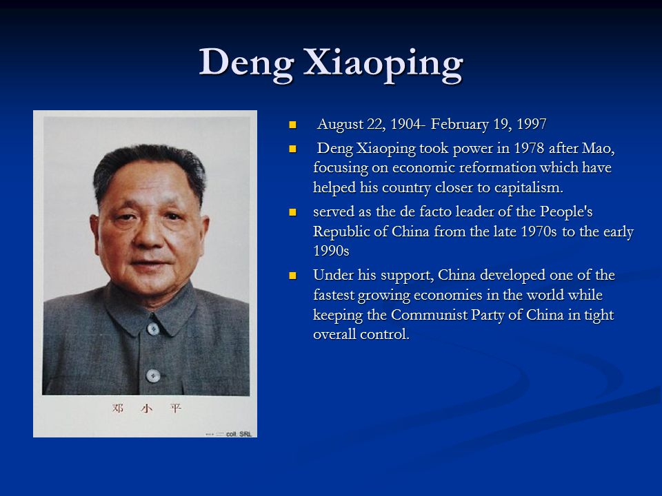Deng Xiaoping August 22, 1904- February 19, 1997 Deng Xiaoping took power in 1978 after Mao, focusing on economic reformation which have helped his country closer to capitalism.