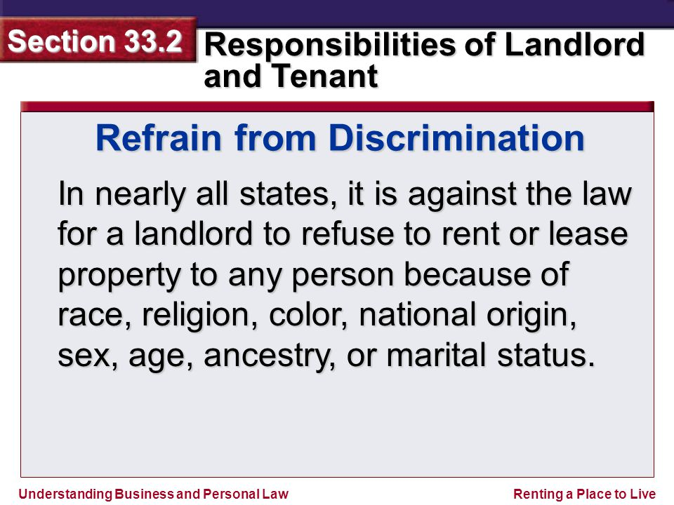Understanding Business and Personal Law Responsibilities of Landlord and Tenant Section 33.2 Renting a Place to Live Refrain from Discrimination In nearly all states, it is against the law for a landlord to refuse to rent or lease property to any person because of race, religion, color, national origin, sex, age, ancestry, or marital status.