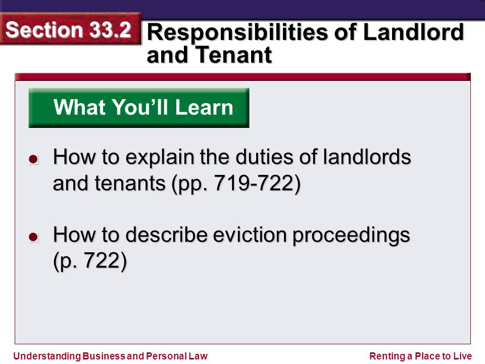 Understanding Business and Personal Law Responsibilities of Landlord and Tenant Section 33.2 Renting a Place to Live What You'll Learn How to explain the duties of landlords and tenants (pp.