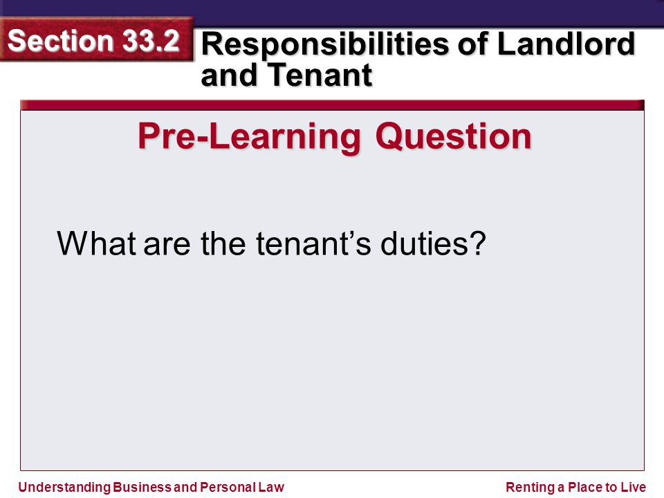 Understanding Business and Personal Law Responsibilities of Landlord and Tenant Section 33.2 Renting a Place to Live Pre-Learning Question What are the tenant's duties