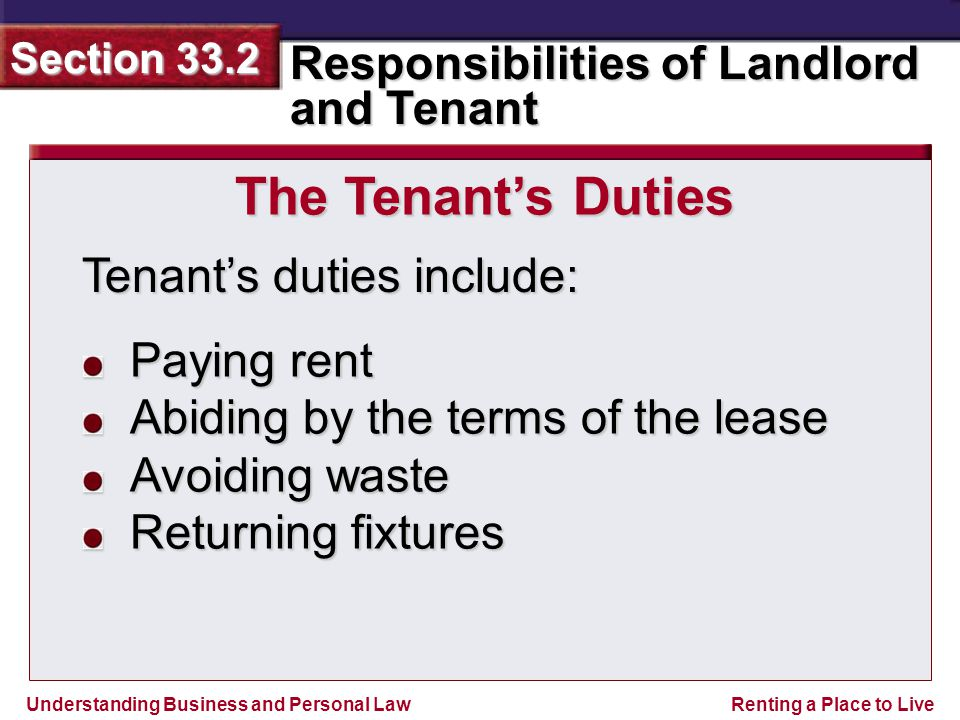 Understanding Business and Personal Law Responsibilities of Landlord and Tenant Section 33.2 Renting a Place to Live Tenant's duties include: The Tenant's Duties Paying rent Abiding by the terms of the lease Avoiding waste Returning fixtures