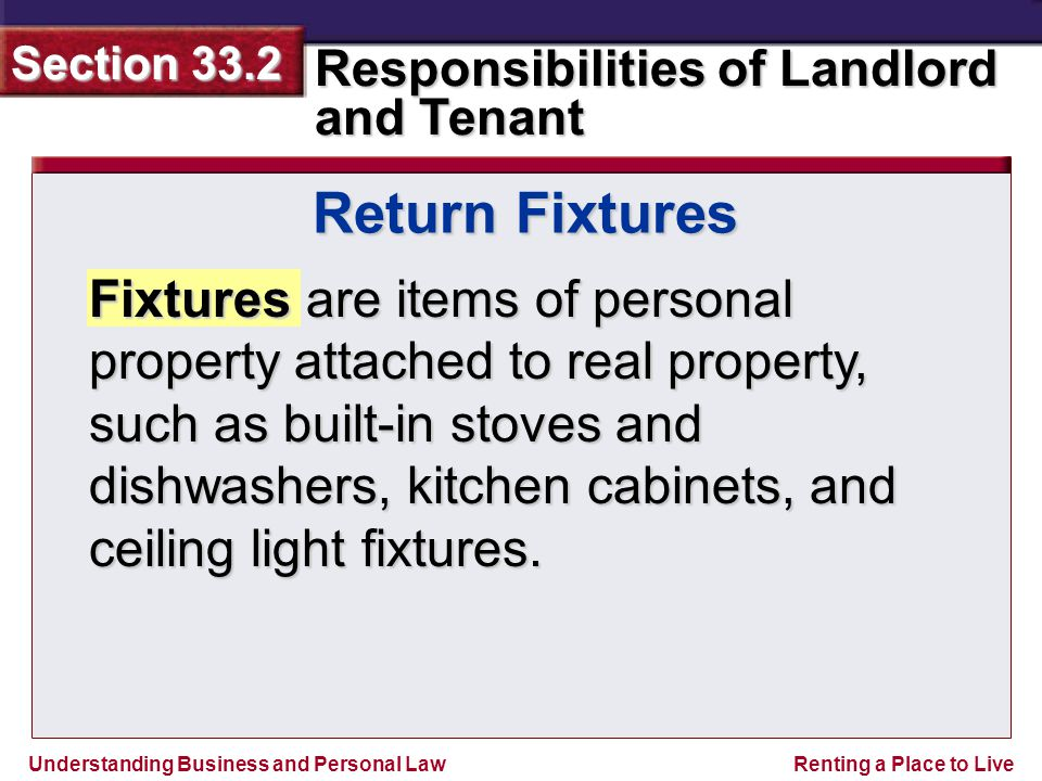 Understanding Business and Personal Law Responsibilities of Landlord and Tenant Section 33.2 Renting a Place to Live Fixtures are items of personal property attached to real property, such as built-in stoves and dishwashers, kitchen cabinets, and ceiling light fixtures.