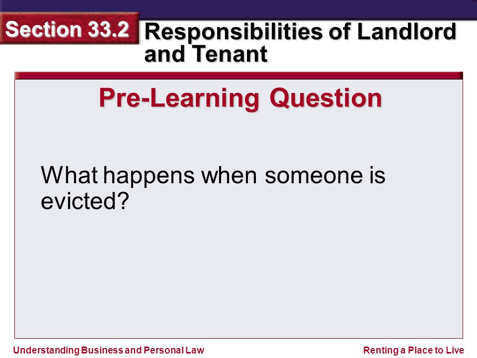 Understanding Business and Personal Law Responsibilities of Landlord and Tenant Section 33.2 Renting a Place to Live Pre-Learning Question What happens when someone is evicted