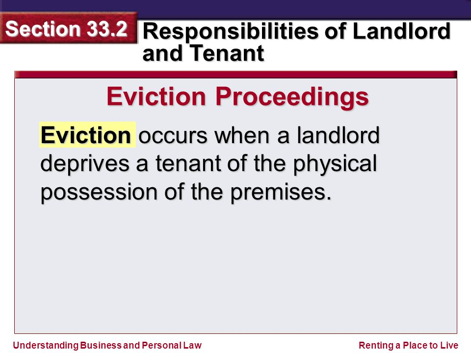 Understanding Business and Personal Law Responsibilities of Landlord and Tenant Section 33.2 Renting a Place to Live Eviction occurs when a landlord deprives a tenant of the physical possession of the premises.