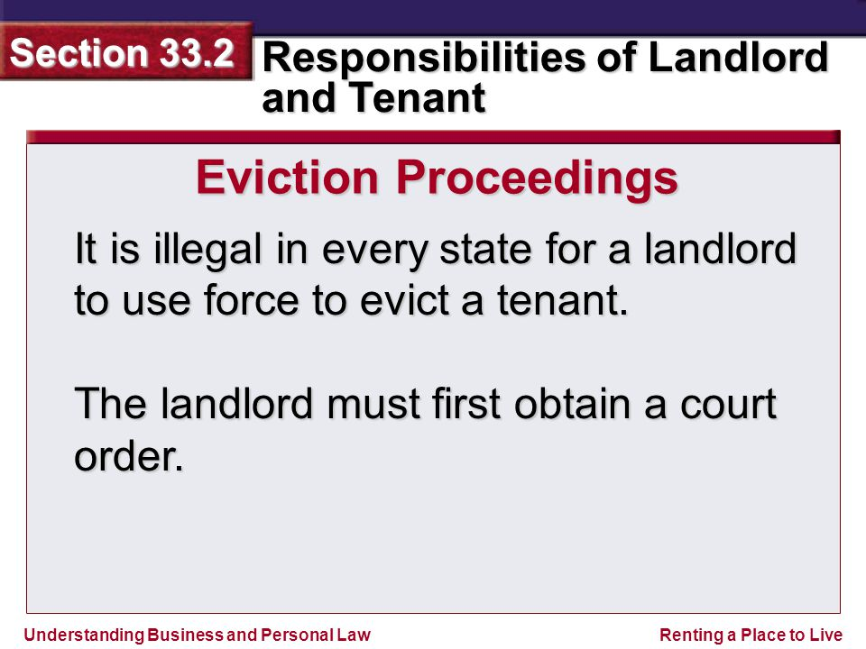 Understanding Business and Personal Law Responsibilities of Landlord and Tenant Section 33.2 Renting a Place to Live It is illegal in every state for a landlord to use force to evict a tenant.