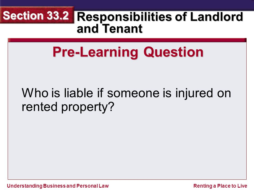 Understanding Business and Personal Law Responsibilities of Landlord and Tenant Section 33.2 Renting a Place to Live Pre-Learning Question Who is liable if someone is injured on rented property