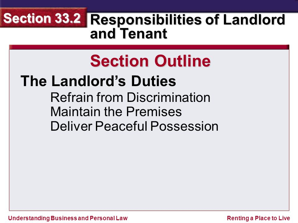 Understanding Business and Personal Law Responsibilities of Landlord and Tenant Section 33.2 Renting a Place to Live Section 33.2 Assessment Legal Skills in Action Landlord Liabilities Make a list of the parts of the premises where the landlord would be liable for injuries to one of your guests.
