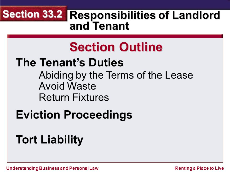 Understanding Business and Personal Law Responsibilities of Landlord and Tenant Section 33.2 Renting a Place to Live Section 33.2 Assessment Legal Skills in Action Answer Landlord Liabilities Lists will vary, but should include that the landlord can be liable for injury caused by a defect in the common areas such as the pool, tennis courts, and picnic areas.