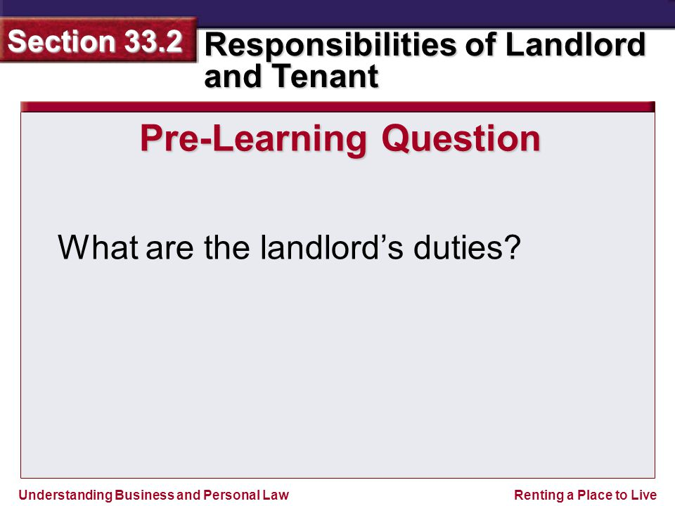 Understanding Business and Personal Law Responsibilities of Landlord and Tenant Section 33.2 Renting a Place to Live The landlord stepped into the apartment with a young couple and said, Just wanted to show these folks an apartment, in case one becomes available soon.