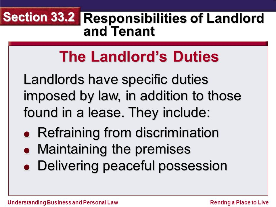 Understanding Business and Personal Law Responsibilities of Landlord and Tenant Section 33.2 Renting a Place to Live You must return the premises to the landlord in as good a condition as when you moved in, except for reasonable wear and tear.