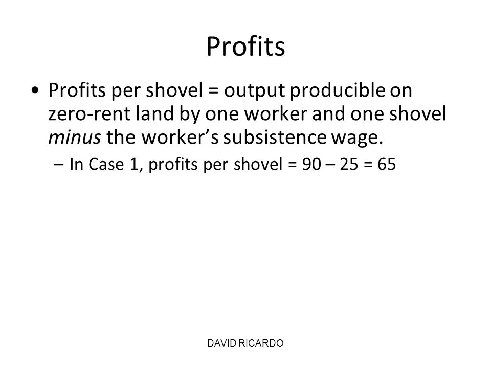 DAVID RICARDO Profits Profits per shovel = output producible on zero-rent land by one worker and one shovel minus the worker's subsistence wage. –In C