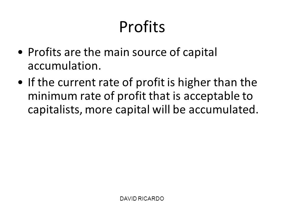 DAVID RICARDO Profits Profits are the main source of capital accumulation. If the current rate of profit is higher than the minimum rate of profit tha