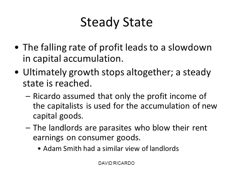 DAVID RICARDO Steady State The falling rate of profit leads to a slowdown in capital accumulation. Ultimately growth stops altogether; a steady state