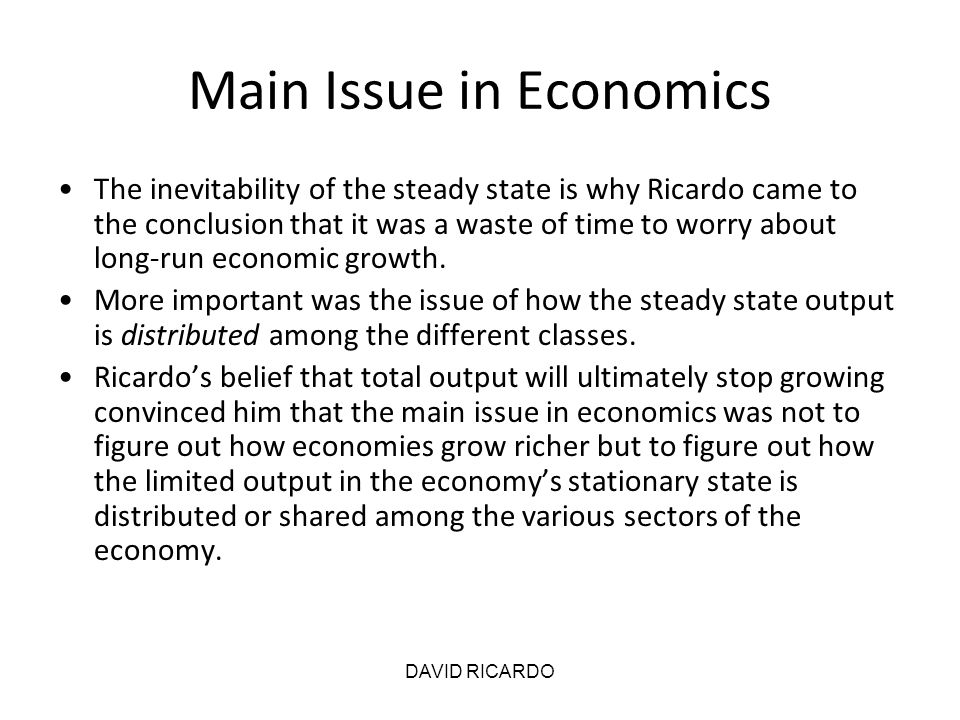 DAVID RICARDO Main Issue in Economics The inevitability of the steady state is why Ricardo came to the conclusion that it was a waste of time to worry