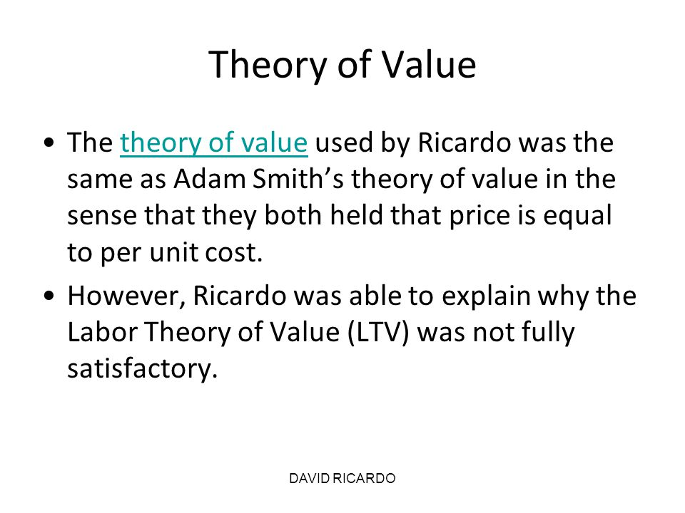 DAVID RICARDO Theory of Value The theory of value used by Ricardo was the same as Adam Smith's theory of value in the sense that they both held that p