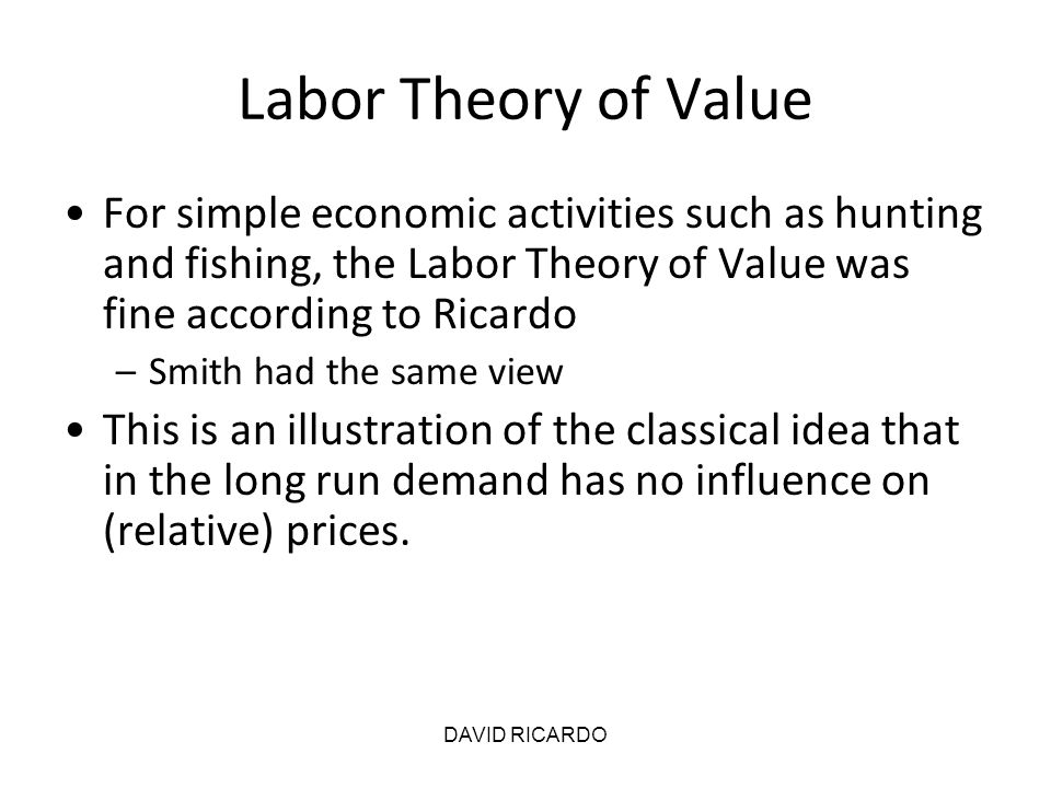 DAVID RICARDO Labor Theory of Value For simple economic activities such as hunting and fishing, the Labor Theory of Value was fine according to Ricard