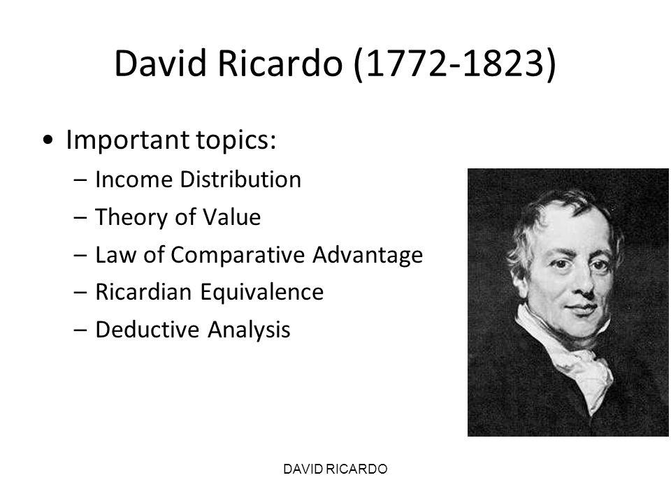 DAVID RICARDO David Ricardo (1772-1823) Important topics: –Income Distribution –Theory of Value –Law of Comparative Advantage –Ricardian Equivalence –
