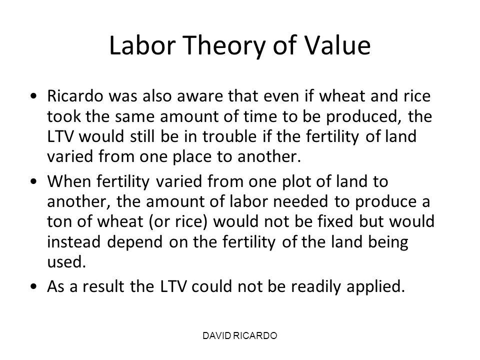 DAVID RICARDO Labor Theory of Value Ricardo was also aware that even if wheat and rice took the same amount of time to be produced, the LTV would stil