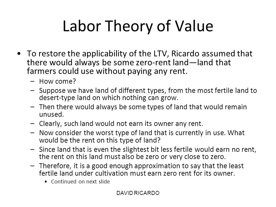 DAVID RICARDO Labor Theory of Value To restore the applicability of the LTV, Ricardo assumed that there would always be some zero-rent land—land that
