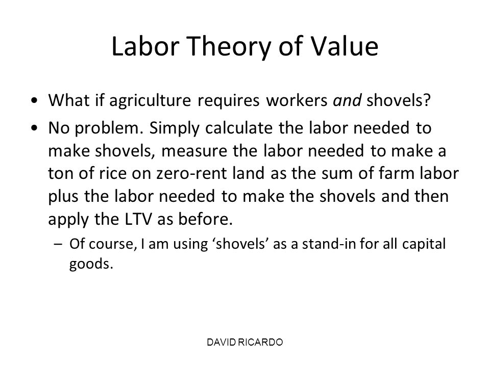 DAVID RICARDO Labor Theory of Value What if agriculture requires workers and shovels? No problem. Simply calculate the labor needed to make shovels, m