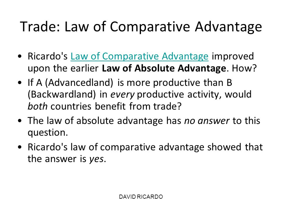 DAVID RICARDO Trade: Law of Comparative Advantage Ricardo's Law of Comparative Advantage improved upon the earlier Law of Absolute Advantage. How?Law