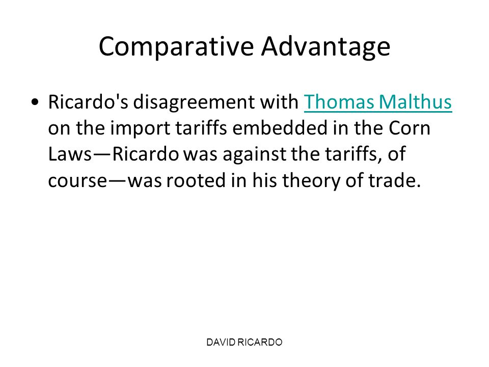 DAVID RICARDO Comparative Advantage Ricardo's disagreement with Thomas Malthus on the import tariffs embedded in the Corn Laws—Ricardo was against the