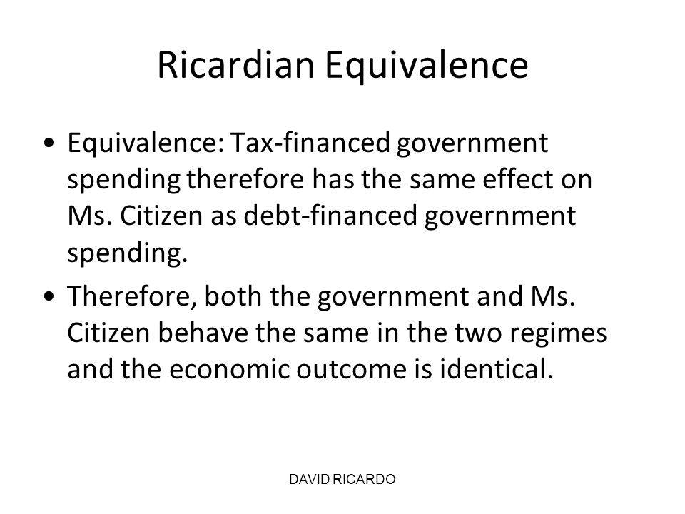 DAVID RICARDO Ricardian Equivalence Equivalence: Tax-financed government spending therefore has the same effect on Ms. Citizen as debt-financed govern