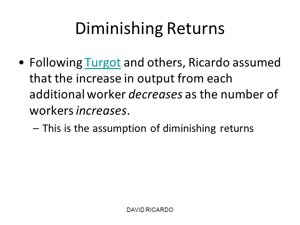 DAVID RICARDO Diminishing Returns Following Turgot and others, Ricardo assumed that the increase in output from each additional worker decreases as th
