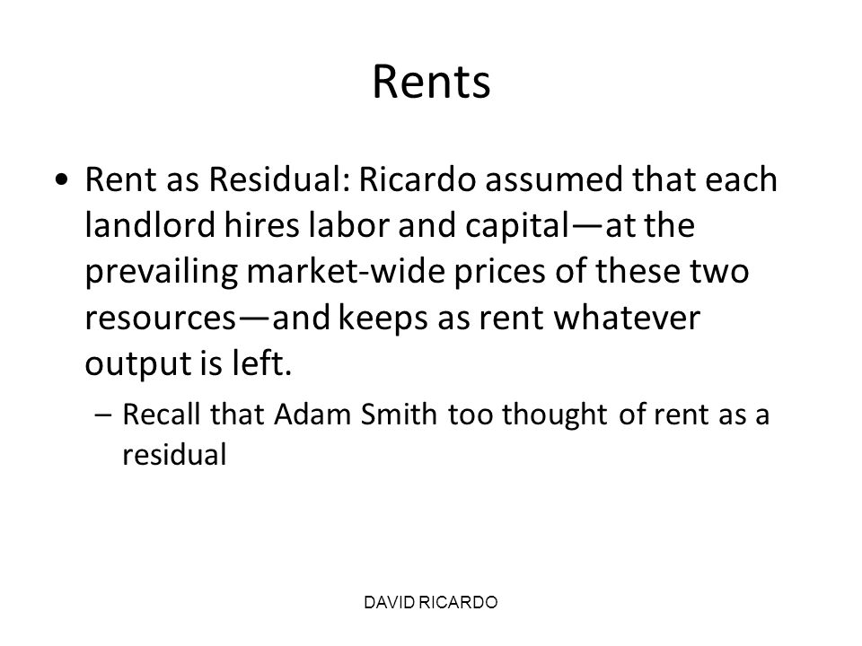 DAVID RICARDO Rents Rent as Residual: Ricardo assumed that each landlord hires labor and capital—at the prevailing market-wide prices of these two res