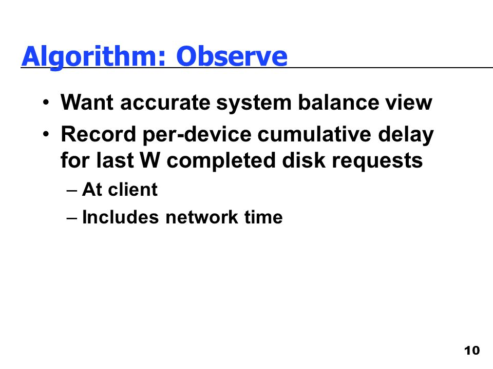 10 Algorithm: Observe Want accurate system balance view Record per-device cumulative delay for last W completed disk requests –At client –Includes net
