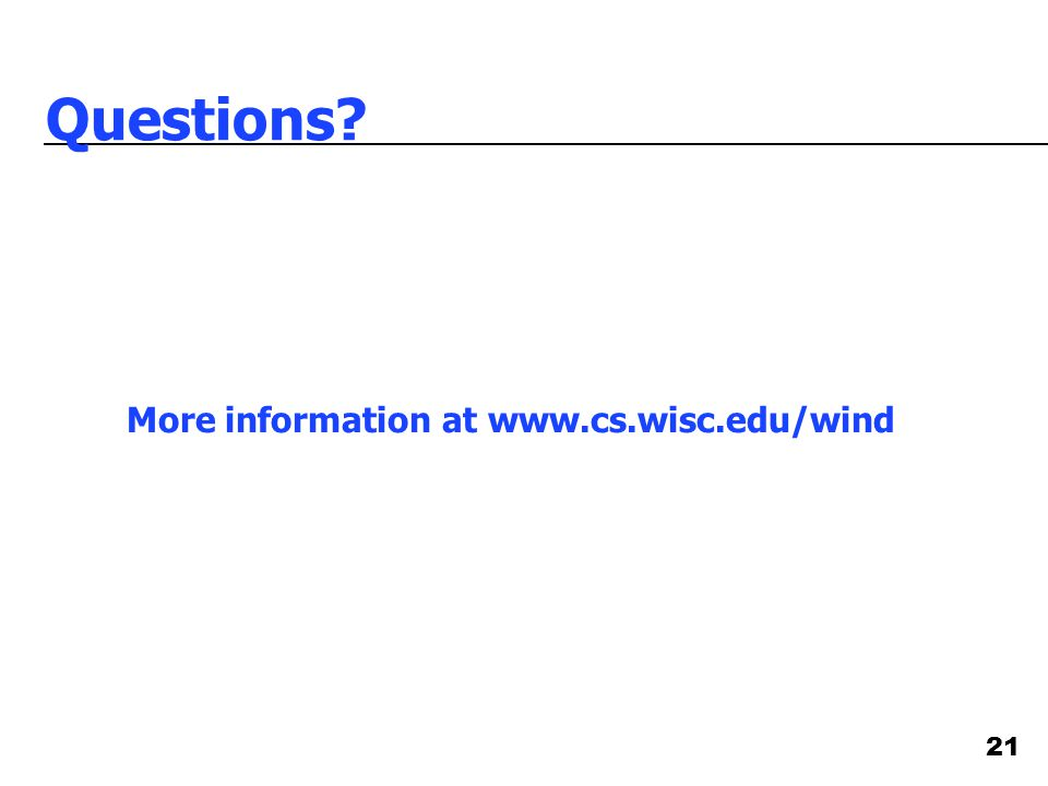 21 Questions? More information at www.cs.wisc.edu/wind