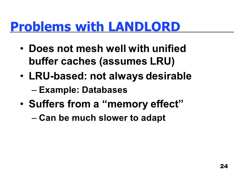 24 Problems with LANDLORD Does not mesh well with unified buffer caches (assumes LRU) LRU-based: not always desirable –Example: Databases Suffers from a memory effect –Can be much slower to adapt