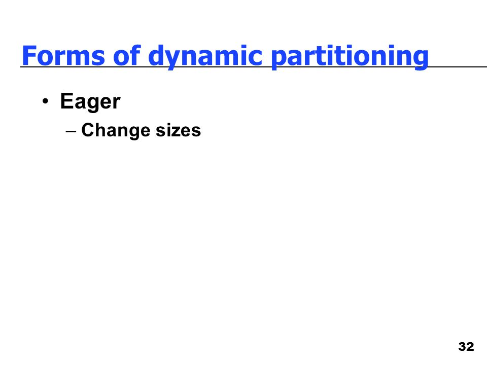 32 Forms of dynamic partitioning Eager –Change sizes