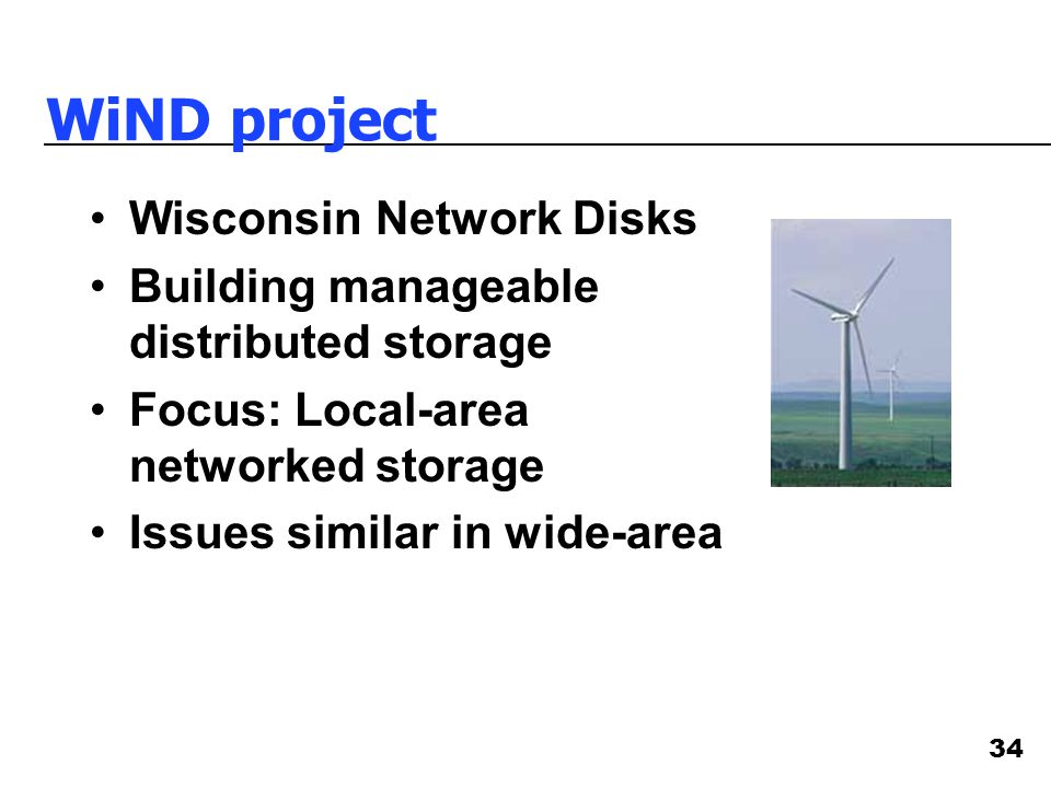 34 WiND project Wisconsin Network Disks Building manageable distributed storage Focus: Local-area networked storage Issues similar in wide-area