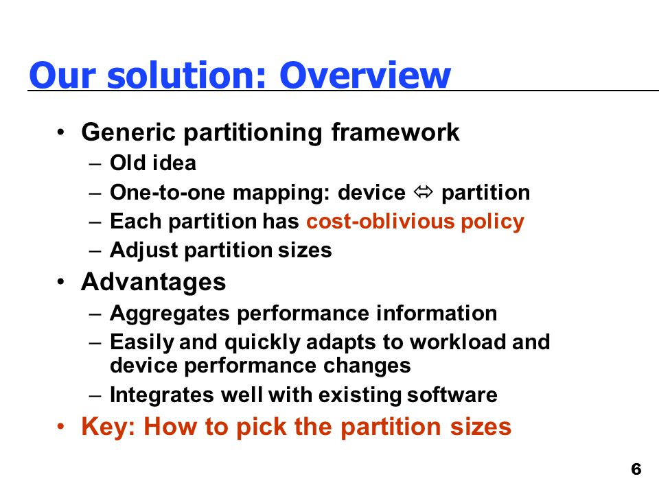 6 Our solution: Overview Generic partitioning framework –Old idea –One-to-one mapping: device  partition –Each partition has cost-oblivious policy –A