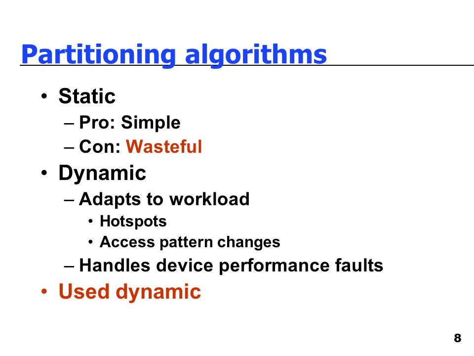 8 Partitioning algorithms Static –Pro: Simple –Con: Wasteful Dynamic –Adapts to workload Hotspots Access pattern changes –Handles device performance faults Used dynamic