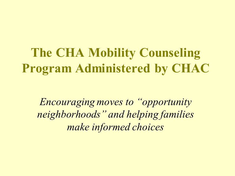 Program Overview Serves Housing Choice Voucher transfers (referred to as second movers ) Income-based Opportunity Neighborhood defined as Low Poverty - less than 24% poverty rate Voluntary Focus on High to Low Poverty Moves