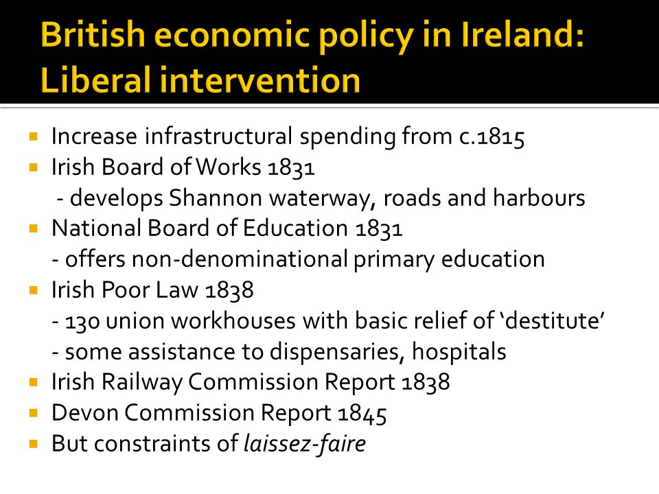  Increase infrastructural spending from c.1815  Irish Board of Works 1831 - develops Shannon waterway, roads and harbours  National Board of Education 1831 - offers non-denominational primary education  Irish Poor Law 1838 - 130 union workhouses with basic relief of 'destitute' - some assistance to dispensaries, hospitals  Irish Railway Commission Report 1838  Devon Commission Report 1845  But constraints of laissez-faire