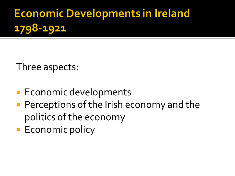 Three aspects:  Economic developments  Perceptions of the Irish economy and the politics of the economy  Economic policy